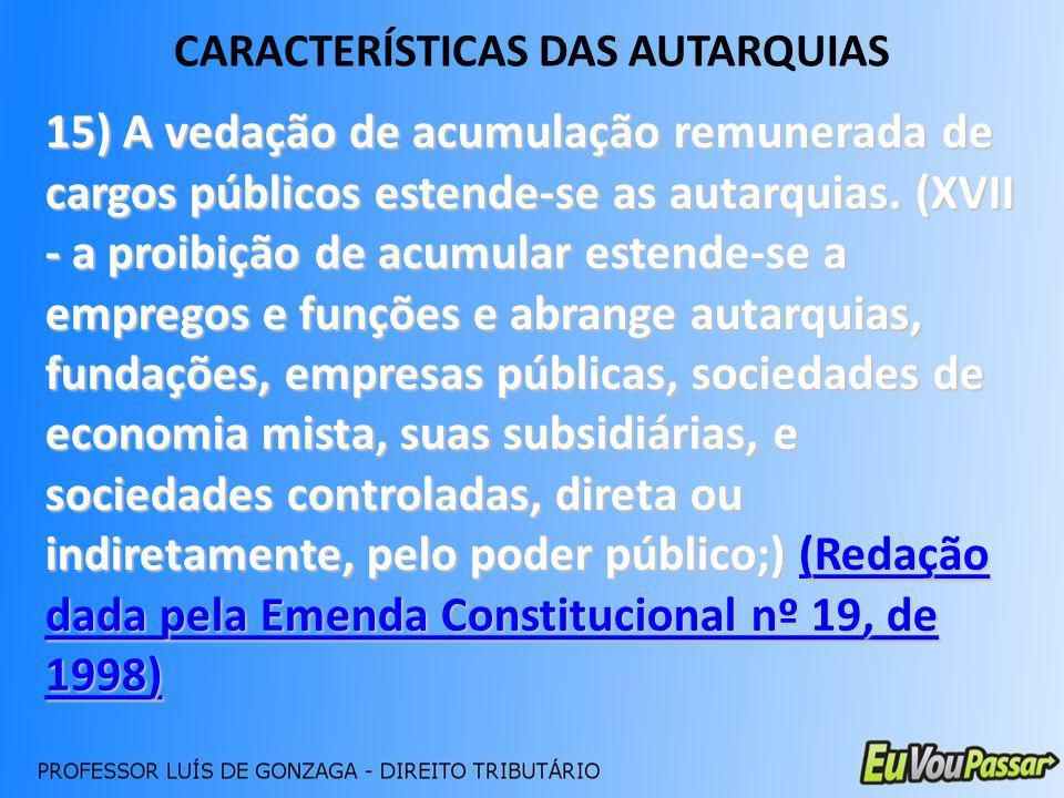 CARACTERÍSTICAS DAS AUTARQUIAS 15) A vedação de acumulação remunerada de cargos públicos estende-se as autarquias. (XVII - a proibição de acumular est