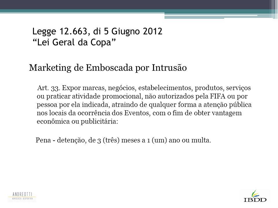 """Legge 12.663, di 5 Giugno 2012 """"Lei Geral da Copa"""" Marketing de Emboscada por Intrusão Art. 33. Expor marcas, negócios, estabelecimentos, produtos, se"""