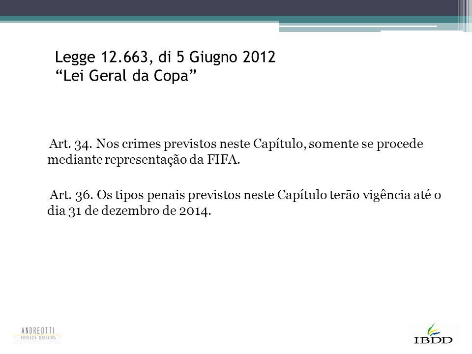 "Legge 12.663, di 5 Giugno 2012 ""Lei Geral da Copa"" Art. 34. Nos crimes previstos neste Capítulo, somente se procede mediante representação da FIFA. Ar"