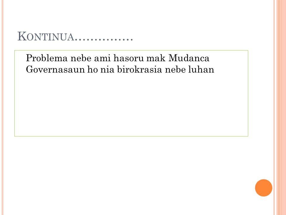 K ONTINUA …………… Problema nebe ami hasoru mak Mudanca Governasaun ho nia birokrasia nebe luhan