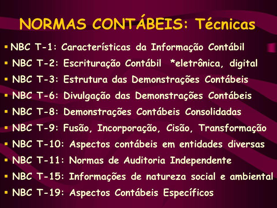 NORMAS CONTÁBEIS: Técnicas  NBC T-1: Características da Informação Contábil  NBC T-2: Escrituração Contábil *eletrônica, digital  NBC T-3: Estrutura das Demonstrações Contábeis  NBC T-6: Divulgação das Demonstrações Contábeis  NBC T-8: Demonstrações Contábeis Consolidadas  NBC T-9: Fusão, Incorporação, Cisão, Transformação  NBC T-10: Aspectos contábeis em entidades diversas  NBC T-11: Normas de Auditoria Independente  NBC T-15: Informações de natureza social e ambiental  NBC T-19: Aspectos Contábeis Específicos