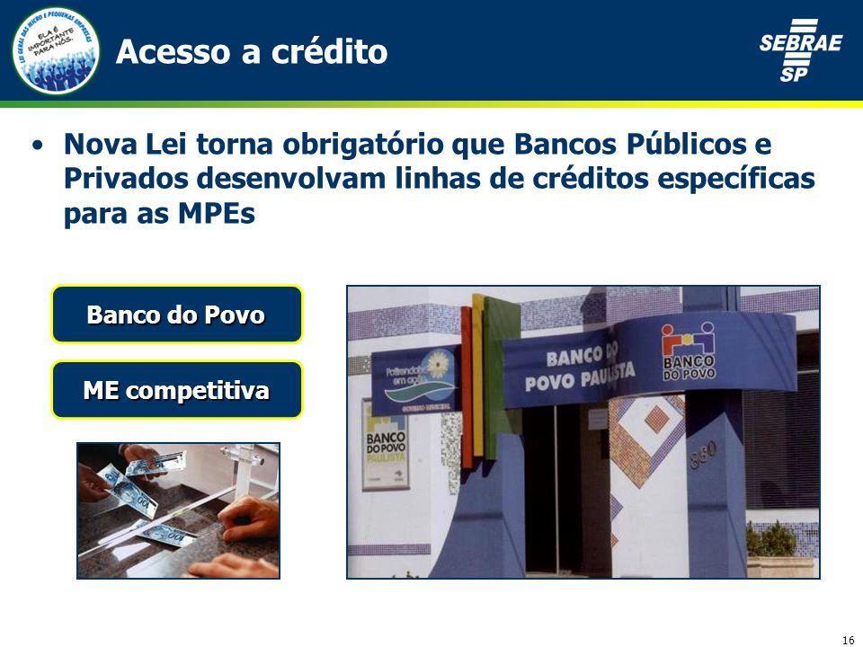 16 Acesso a crédito Nova Lei torna obrigatório que Bancos Públicos e Privados desenvolvam linhas de créditos específicas para as MPEs ME competitiva Banco do Povo