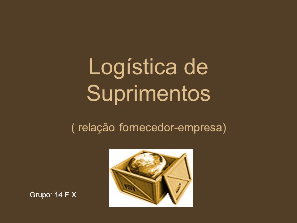 Logística de Suprimentos ( relação fornecedor-empresa) Grupo: 14 F X
