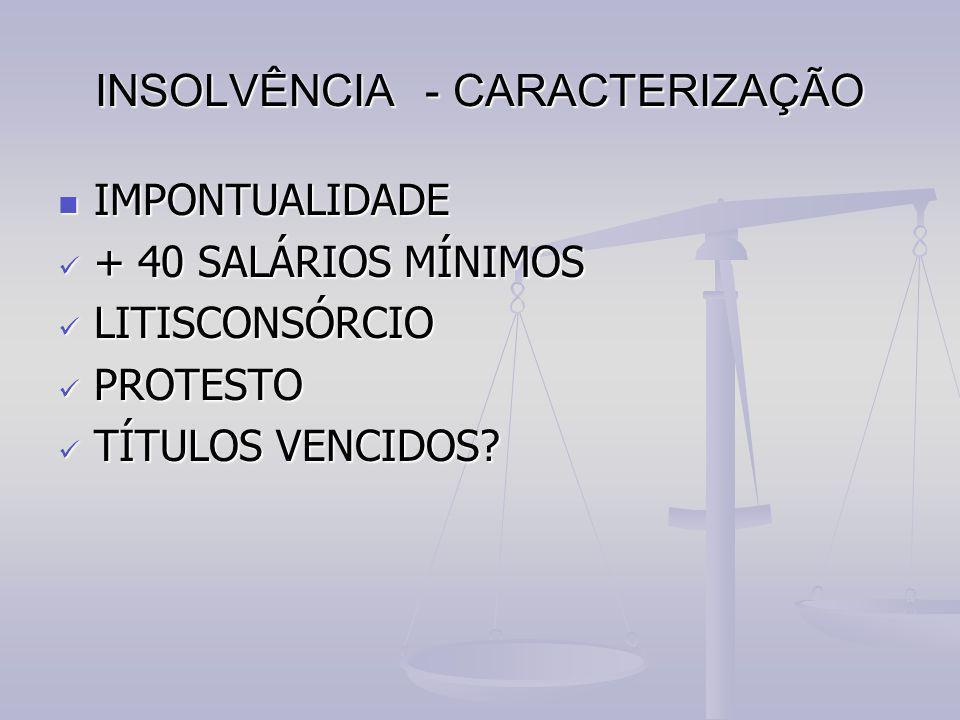 INSOLVÊNCIA - CARACTERIZAÇÃO IMPONTUALIDADE IMPONTUALIDADE + 40 SALÁRIOS MÍNIMOS + 40 SALÁRIOS MÍNIMOS LITISCONSÓRCIO LITISCONSÓRCIO PROTESTO PROTESTO