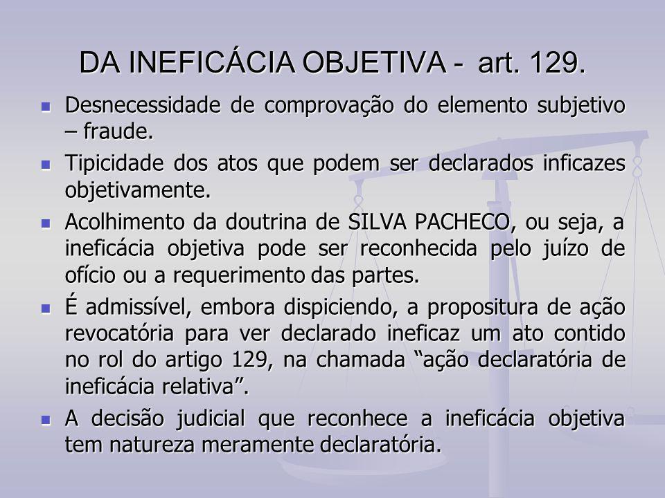 DA INEFICÁCIA OBJETIVA -art. 129. Desnecessidade de comprovação do elemento subjetivo – fraude. Desnecessidade de comprovação do elemento subjetivo –