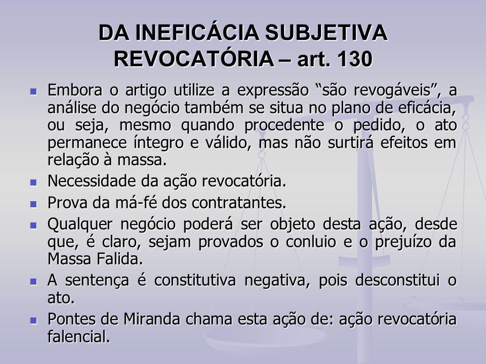 """DA INEFICÁCIA SUBJETIVA REVOCATÓRIA – art. 130 Embora o artigo utilize a expressão """"são revogáveis"""", a análise do negócio também se situa no plano de"""