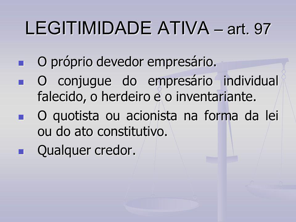 LEGITIMIDADE ATIVA – art. 97 O próprio devedor empresário. O conjugue do empresário individual falecido, o herdeiro e o inventariante. O quotista ou a