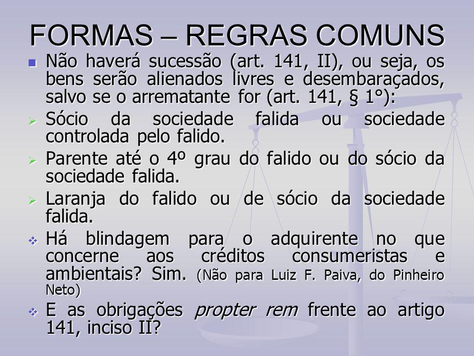 FORMAS – REGRAS COMUNS Não haverá sucessão (art. 141, II), ou seja, os bens serão alienados livres e desembaraçados, salvo se o arrematante for (art.