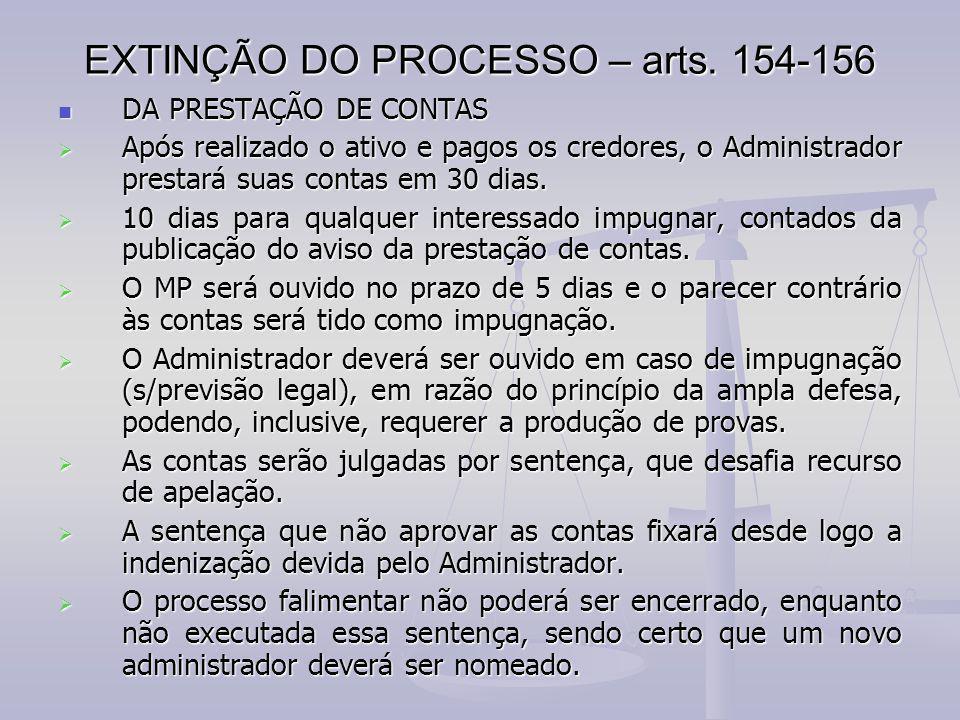 EXTINÇÃO DO PROCESSO – arts. 154-156 DA PRESTAÇÃO DE CONTAS DA PRESTAÇÃO DE CONTAS  Após realizado o ativo e pagos os credores, o Administrador prest