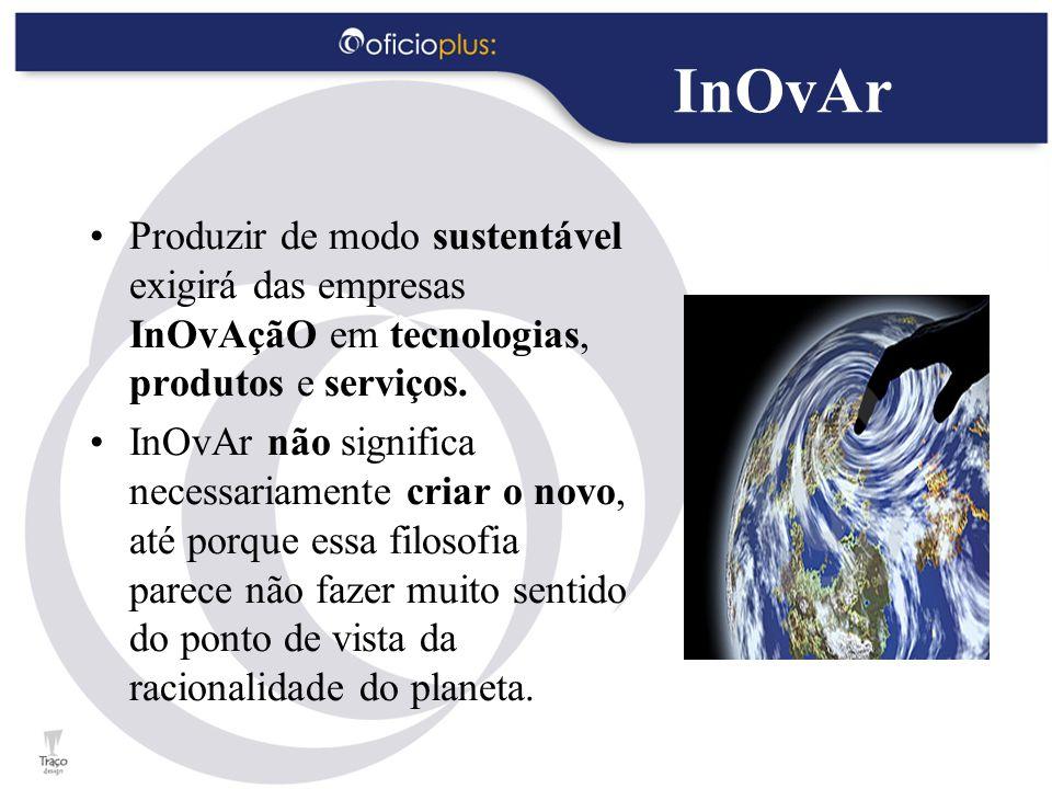 InOvAr Produzir de modo sustentável exigirá das empresas InOvAçãO em tecnologias, produtos e serviços. InOvAr não significa necessariamente criar o no