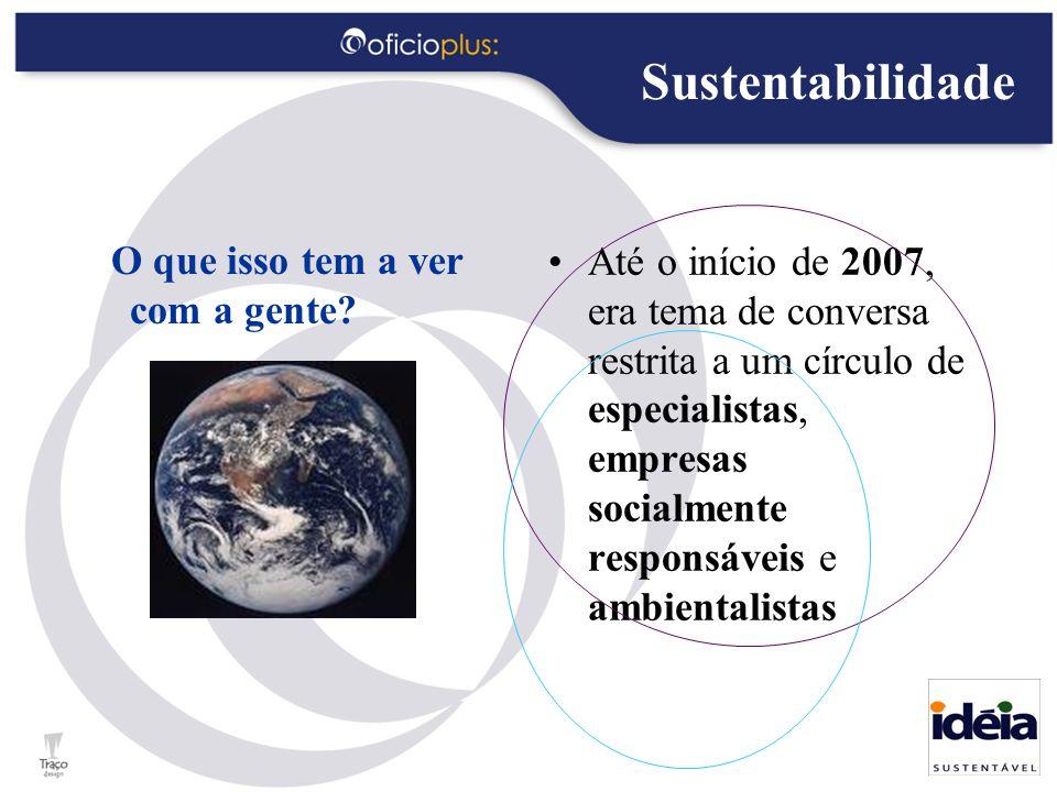 Sustentabilidade O que isso tem a ver com a gente? Até o início de 2007, era tema de conversa restrita a um círculo de especialistas, empresas socialm
