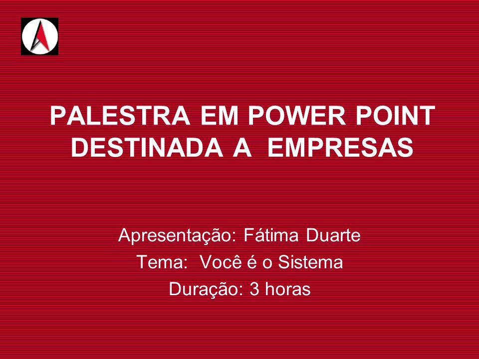 PALESTRA EM POWER POINT DESTINADA A EMPRESAS Apresentação: Fátima Duarte Tema: Você é o Sistema Duração: 3 horas