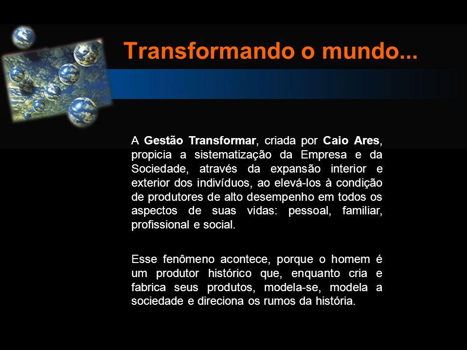 Transformando o mundo... A Gestão Transformar, criada por Caio Ares, propicia a sistematização da Empresa e da Sociedade, através da expansão interior