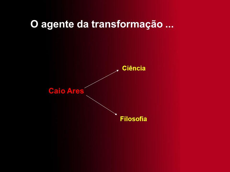 O agente da transformação... Ciência Filosofia Caio Ares