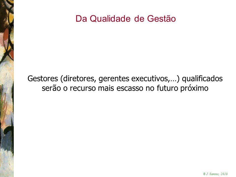 © J. Santos, 2010 Da Qualidade de Gestão Gestores (diretores, gerentes executivos,…) qualificados serão o recurso mais escasso no futuro próximo