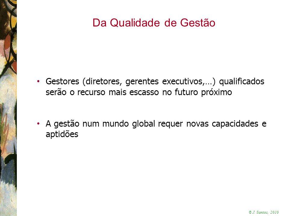 © J. Santos, 2010 Da Qualidade de Gestão Gestores (diretores, gerentes executivos,…) qualificados serão o recurso mais escasso no futuro próximo A ges