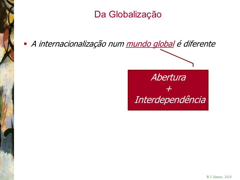 © J. Santos, 2010 Da Globalização  A internacionalização num mundo global é diferente Abertura + Interdependência