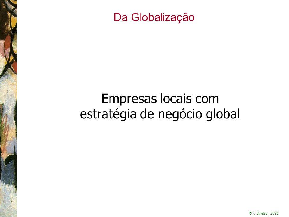 © J. Santos, 2010 Da Globalização Empresas locais com estratégia de negócio global