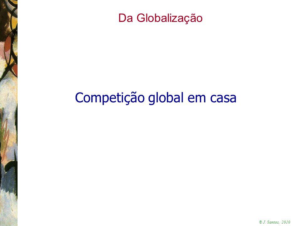 © J. Santos, 2010 Da Globalização Competição global em casa