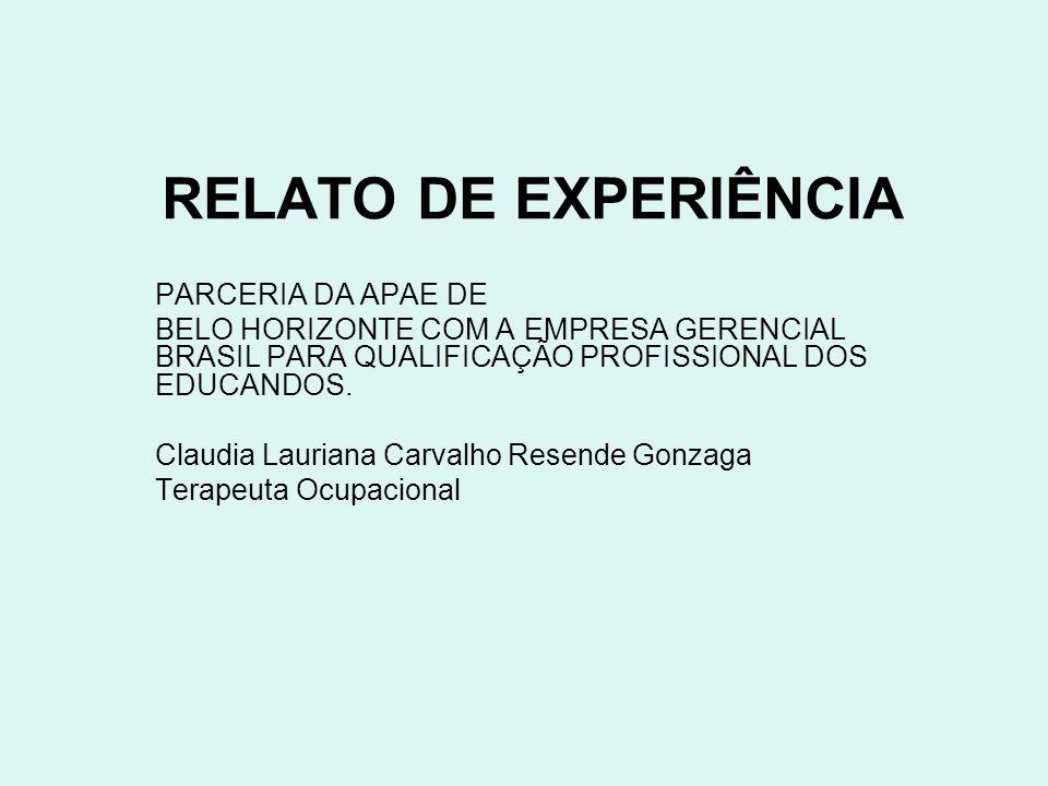 RELATO DE EXPERIÊNCIA PARCERIA DA APAE DE BELO HORIZONTE COM A EMPRESA GERENCIAL BRASIL PARA QUALIFICAÇÃO PROFISSIONAL DOS EDUCANDOS. Claudia Lauriana