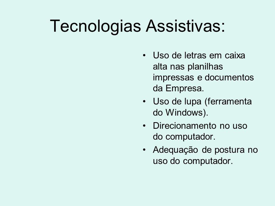 Tecnologias Assistivas: Uso de letras em caixa alta nas planilhas impressas e documentos da Empresa. Uso de lupa (ferramenta do Windows). Direcionamen