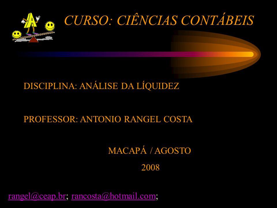 CURSO: CIÊNCIAS CONTÁBEIS DISCIPLINA: ANÁLISE DA LÍQUIDEZ PROFESSOR: ANTONIO RANGEL COSTA MACAPÁ / AGOSTO 2008 rangel@ceap.brrangel@ceap.br; rancosta@hotmail.com;rancosta@hotmail.com