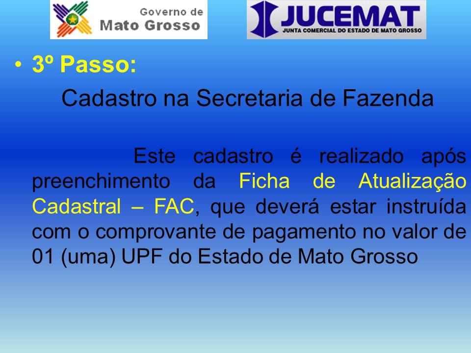 3º Passo: Cadastro na Secretaria de Fazenda Este cadastro é realizado após preenchimento da Ficha de Atualização Cadastral – FAC, que deverá estar instruída com o comprovante de pagamento no valor de 01 (uma) UPF do Estado de Mato Grosso