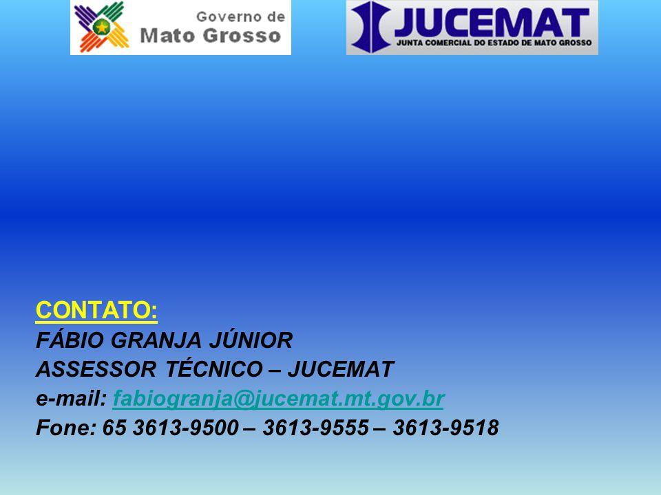 CONTATO: FÁBIO GRANJA JÚNIOR ASSESSOR TÉCNICO – JUCEMAT e-mail: fabiogranja@jucemat.mt.gov.brfabiogranja@jucemat.mt.gov.br Fone: 65 3613-9500 – 3613-9