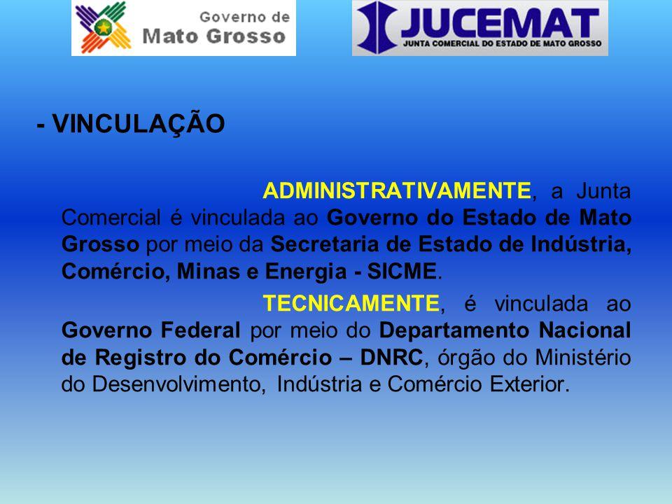 - VINCULAÇÃO ADMINISTRATIVAMENTE, a Junta Comercial é vinculada ao Governo do Estado de Mato Grosso por meio da Secretaria de Estado de Indústria, Comércio, Minas e Energia - SICME.