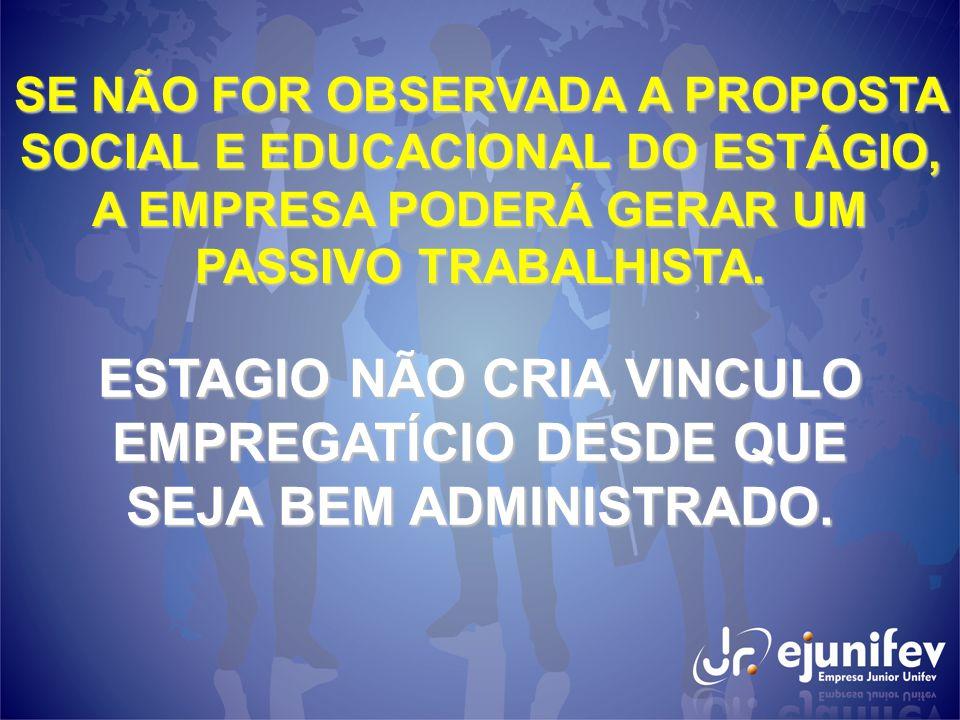 SE NÃO FOR OBSERVADA A PROPOSTA SOCIAL E EDUCACIONAL DO ESTÁGIO, A EMPRESA PODERÁ GERAR UM PASSIVO TRABALHISTA.