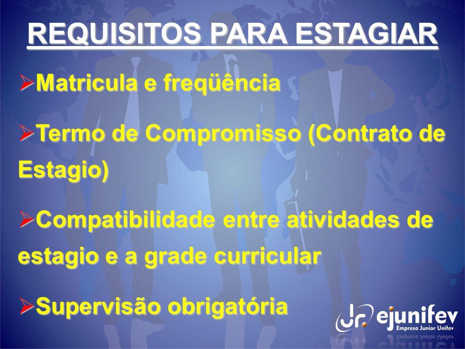 REQUISITOS PARA ESTAGIAR  Matricula e freqüência  Termo de Compromisso (Contrato de Estagio)  Compatibilidade entre atividades de estagio e a grade curricular  Supervisão obrigatória