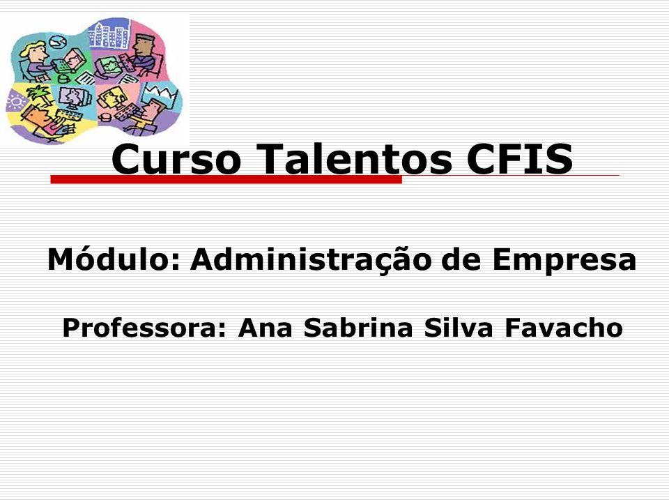 Curso Talentos CFIS Módulo: Administração de Empresa Professora: Ana Sabrina Silva Favacho