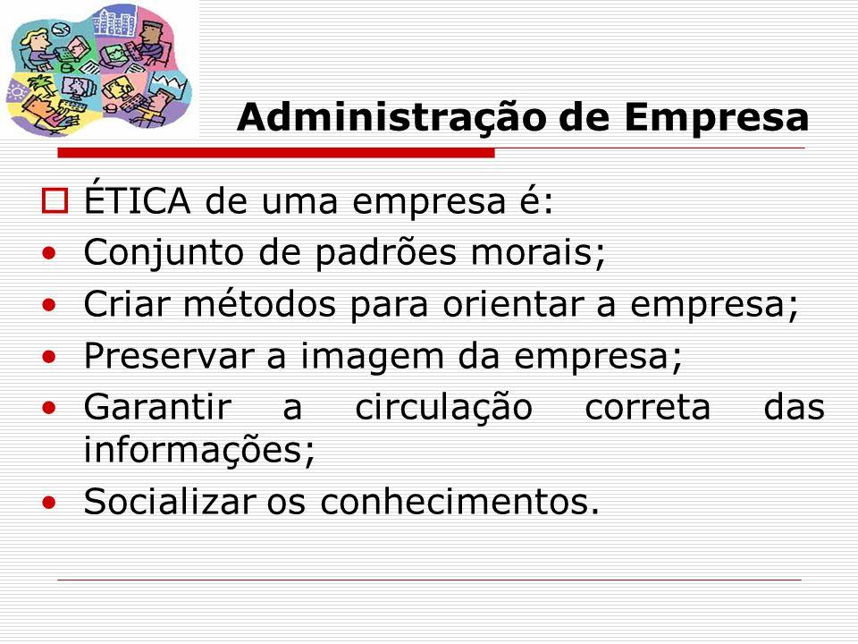 Administração de Empresa  ÉTICA de uma empresa é: Conjunto de padrões morais; Criar métodos para orientar a empresa; Preservar a imagem da empresa; G
