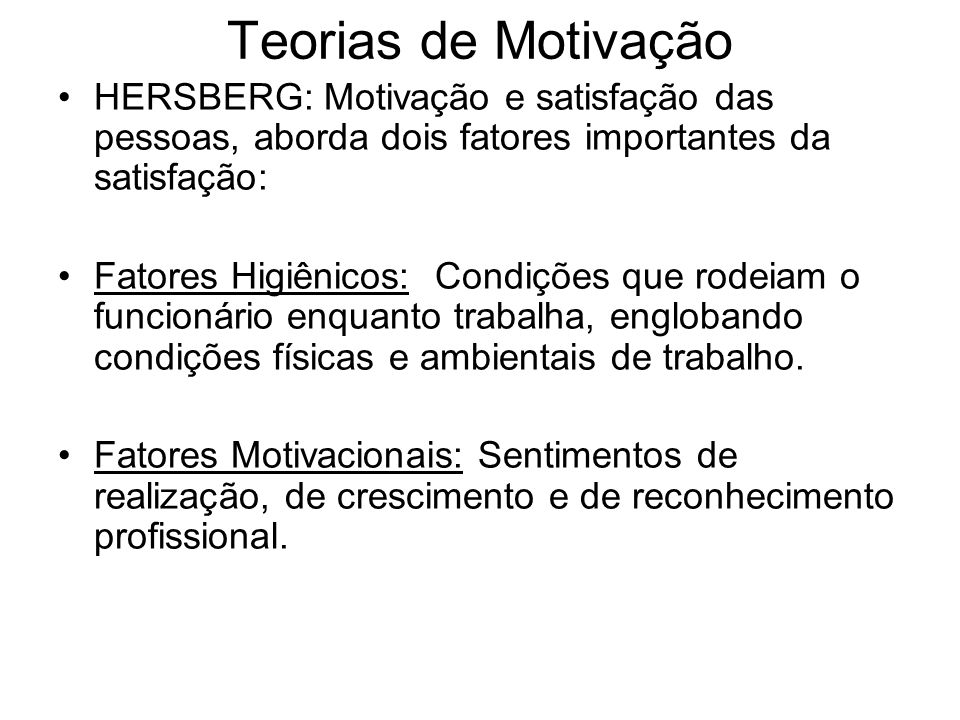 Teorias de Motivação HERSBERG: Motivação e satisfação das pessoas, aborda dois fatores importantes da satisfação: Fatores Higiênicos: Condições que ro