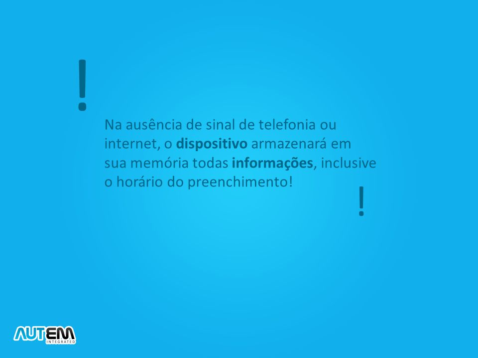 Na ausência de sinal de telefonia ou internet, o dispositivo armazenará em sua memória todas informações, inclusive o horário do preenchimento! ! !