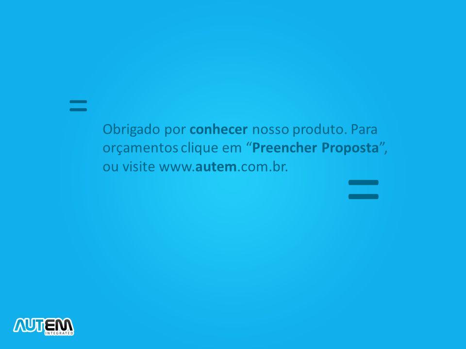 """Obrigado por conhecer nosso produto. Para orçamentos clique em """"Preencher Proposta"""", ou visite www.autem.com.br. = ="""