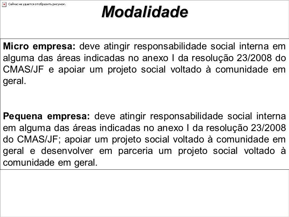 Modalidade Micro empresa: deve atingir responsabilidade social interna em alguma das áreas indicadas no anexo I da resolução 23/2008 do CMAS/JF e apoiar um projeto social voltado à comunidade em geral.