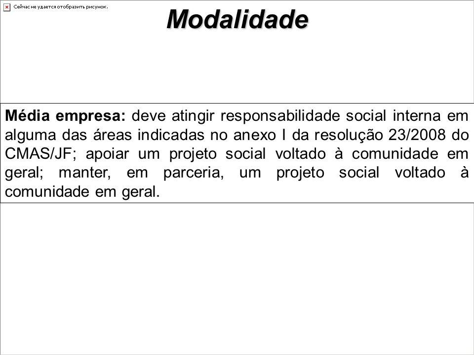 Média empresa: deve atingir responsabilidade social interna em alguma das áreas indicadas no anexo I da resolução 23/2008 do CMAS/JF; apoiar um projeto social voltado à comunidade em geral; manter, em parceria, um projeto social voltado à comunidade em geral.Modalidade