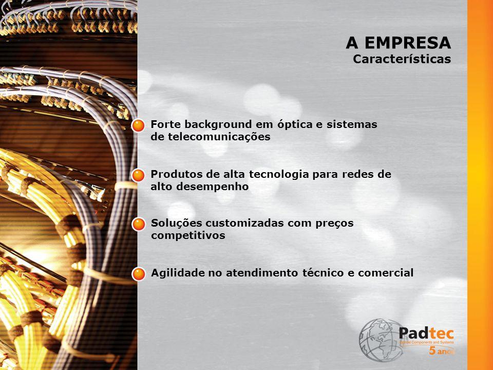 A EMPRESA Características Forte background em óptica e sistemas de telecomunicações Produtos de alta tecnologia para redes de alto desempenho Soluções customizadas com preços competitivos Agilidade no atendimento técnico e comercial