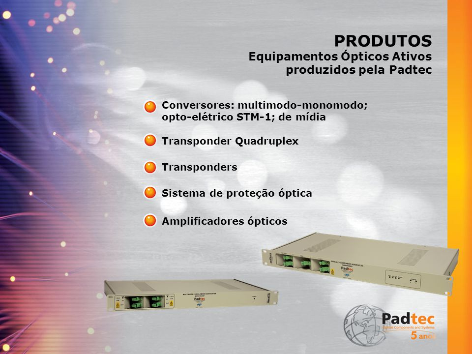 PRODUTOS Equipamentos Ópticos Ativos produzidos pela Padtec Conversores: multimodo-monomodo; opto-elétrico STM-1; de mídia Transponder Quadruplex Sistema de proteção óptica Amplificadores ópticos Transponders