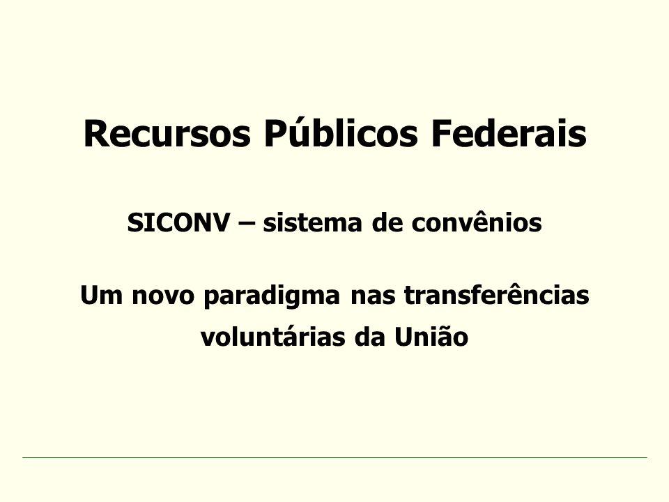 Recursos Públicos Federais SICONV – sistema de convênios Um novo paradigma nas transferências voluntárias da União
