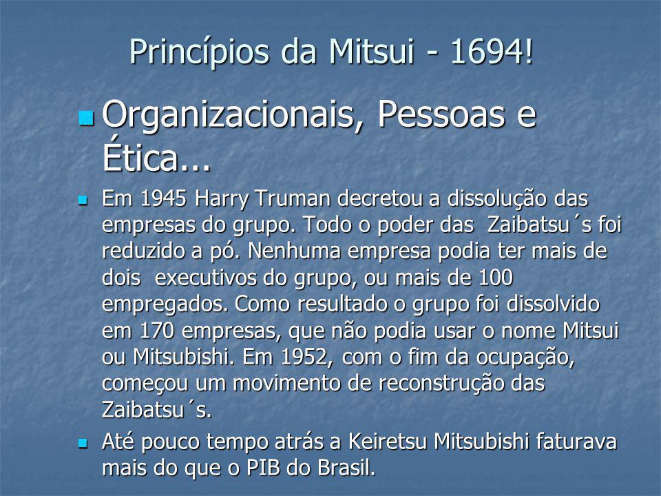 Princípios da Mitsui - 1694! Organizacionais, Pessoas e Ética... Organizacionais, Pessoas e Ética... Em 1945 Harry Truman decretou a dissolução das em