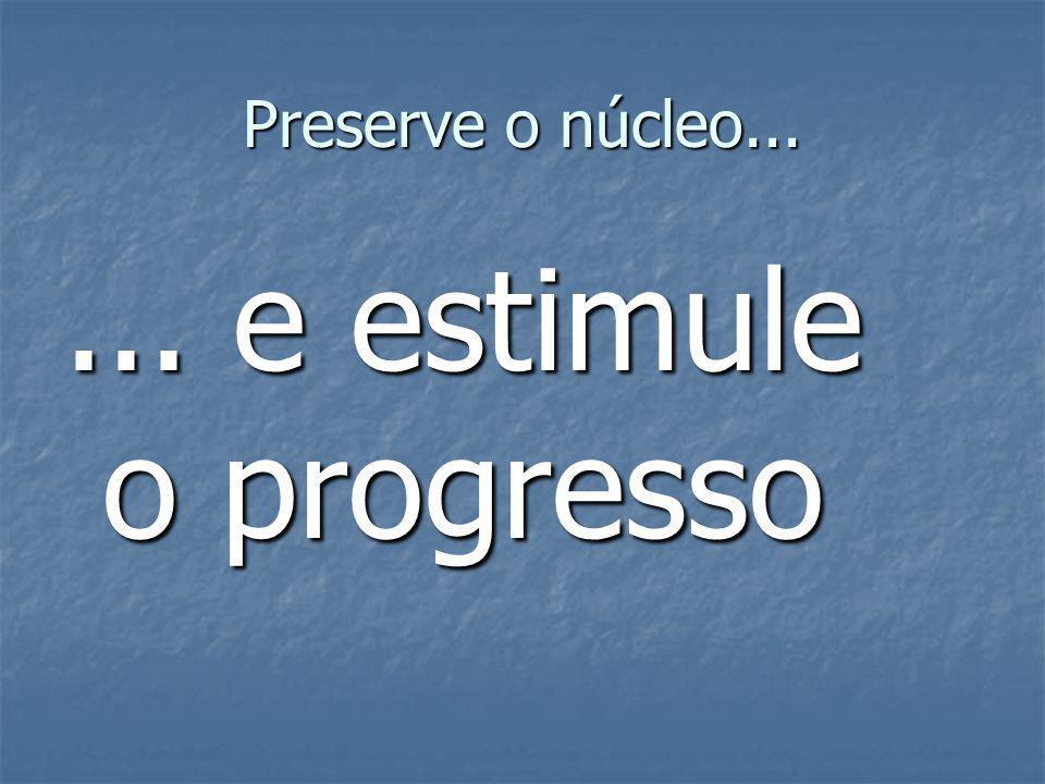 Preserve o núcleo...... e estimule o progresso