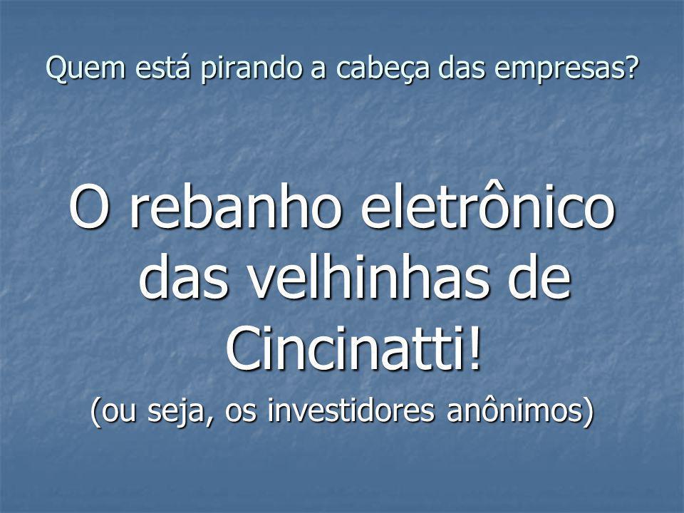 Quem está pirando a cabeça das empresas? O rebanho eletrônico das velhinhas de Cincinatti! (ou seja, os investidores anônimos)