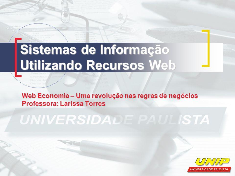 Sistemas de Informação Utilizando Recursos Web Web Economia – Uma revolução nas regras de negócios Professora: Larissa Torres