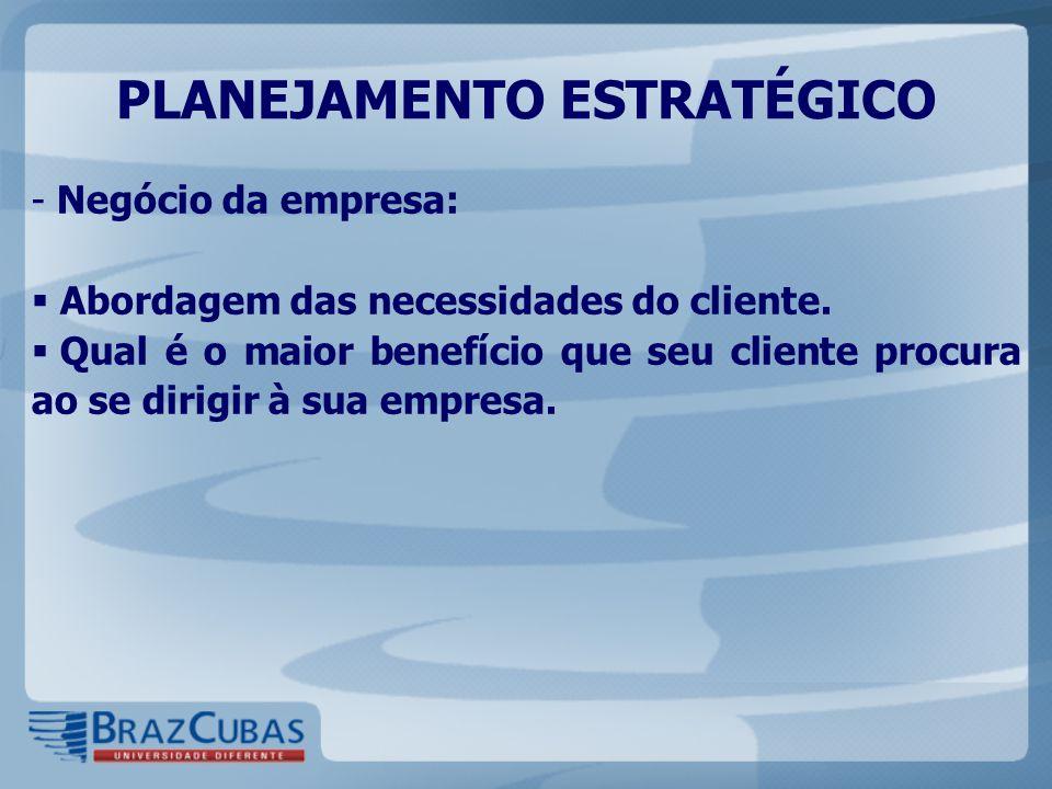 - Negócio da empresa:  Abordagem das necessidades do cliente.  Qual é o maior benefício que seu cliente procura ao se dirigir à sua empresa. PLANEJA