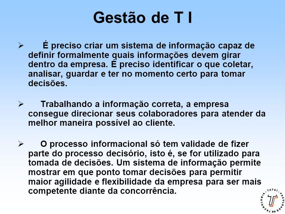 Gestão de T I  É preciso criar um sistema de informação capaz de definir formalmente quais informações devem girar dentro da empresa. É preciso ident