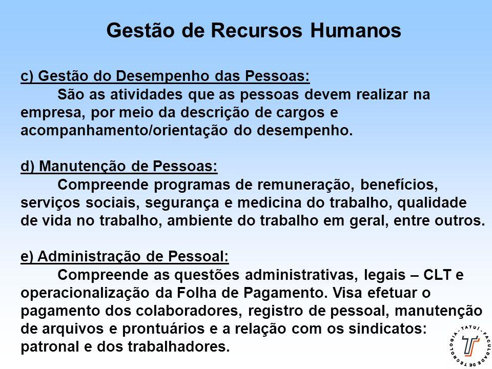 Gestão de Recursos Humanos c) Gestão do Desempenho das Pessoas: São as atividades que as pessoas devem realizar na empresa, por meio da descrição de c