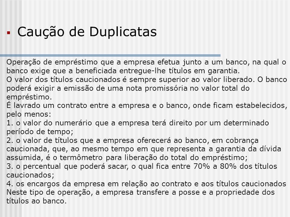  Caução de Duplicatas Operação de empréstimo que a empresa efetua junto a um banco, na qual o banco exige que a beneficiada entregue-lhe títulos em garantia.