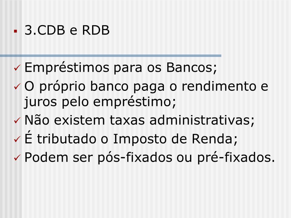  3.CDB e RDB Empréstimos para os Bancos; O próprio banco paga o rendimento e juros pelo empréstimo; Não existem taxas administrativas; É tributado o Imposto de Renda; Podem ser pós-fixados ou pré-fixados.
